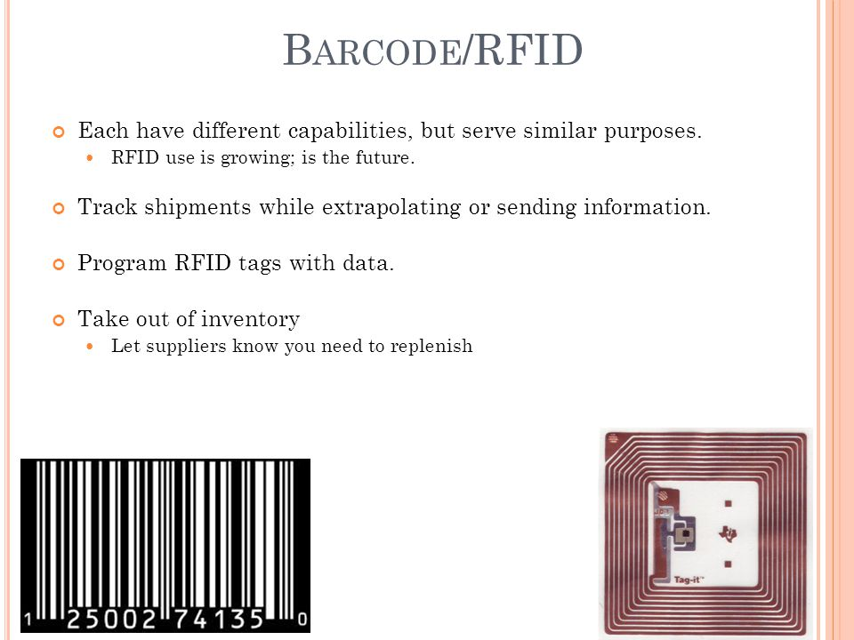 Barcode/RFID Each have different capabilities, but serve similar purposes. RFID use is growing; is the future.