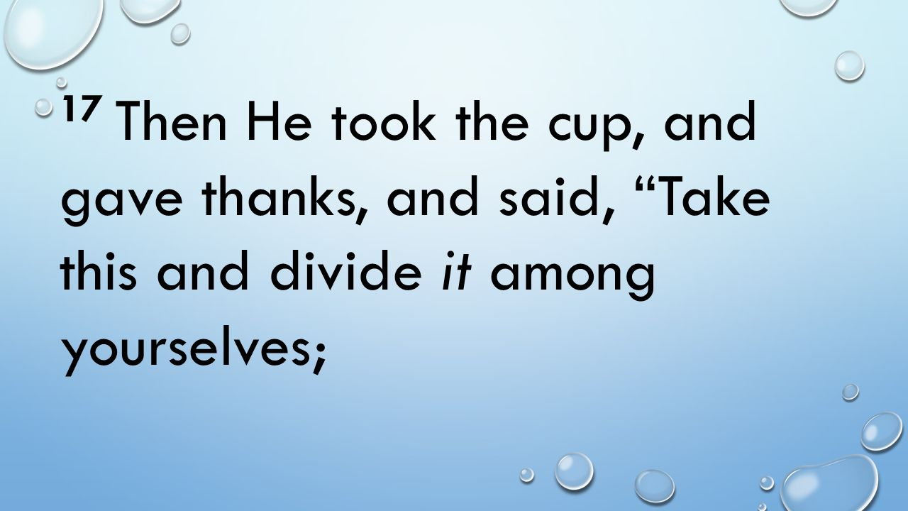 17 Then He took the cup, and gave thanks, and said, Take this and divide it among yourselves;
