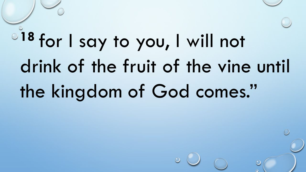 18 for I say to you, I will not drink of the fruit of the vine until the kingdom of God comes.
