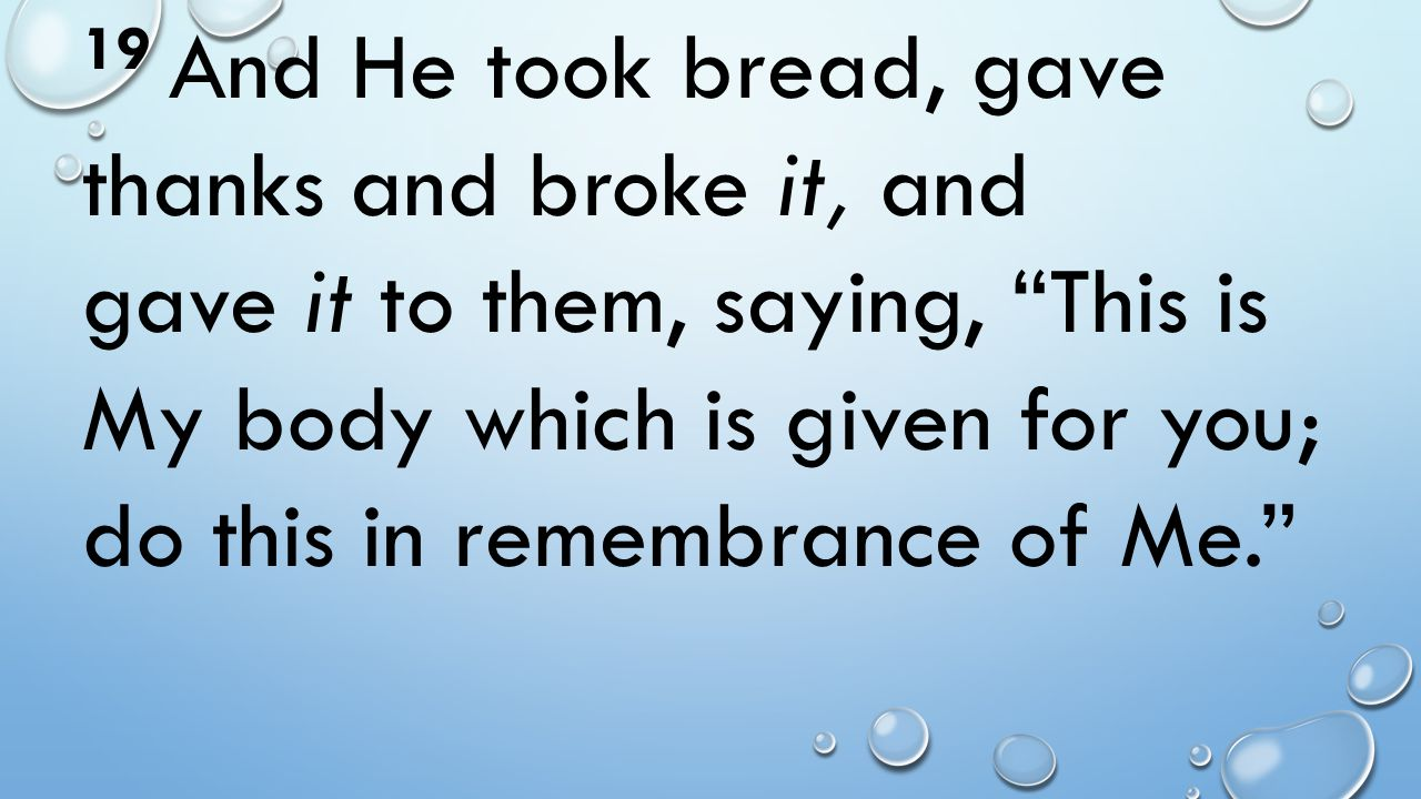 19 And He took bread, gave thanks and broke it, and gave it to them, saying, This is My body which is given for you; do this in remembrance of Me.