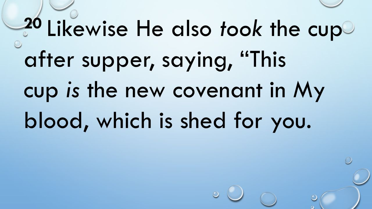 20 Likewise He also took the cup after supper, saying, This cup is the new covenant in My blood, which is shed for you.