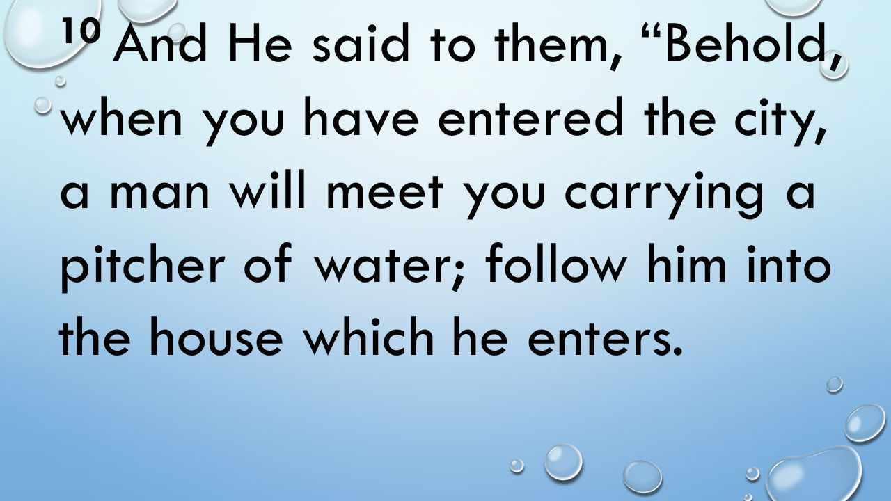 10 And He said to them, Behold, when you have entered the city, a man will meet you carrying a pitcher of water; follow him into the house which he enters.