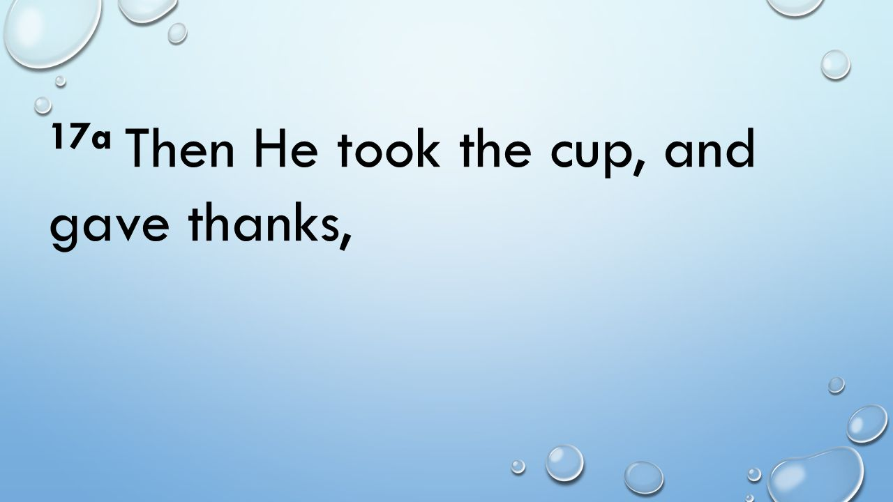 17a Then He took the cup, and gave thanks,