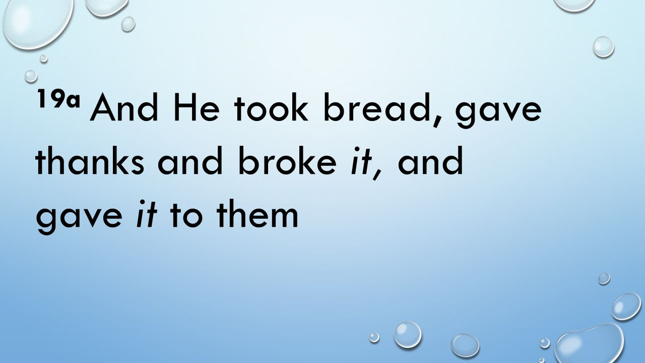 19a And He took bread, gave thanks and broke it, and gave it to them