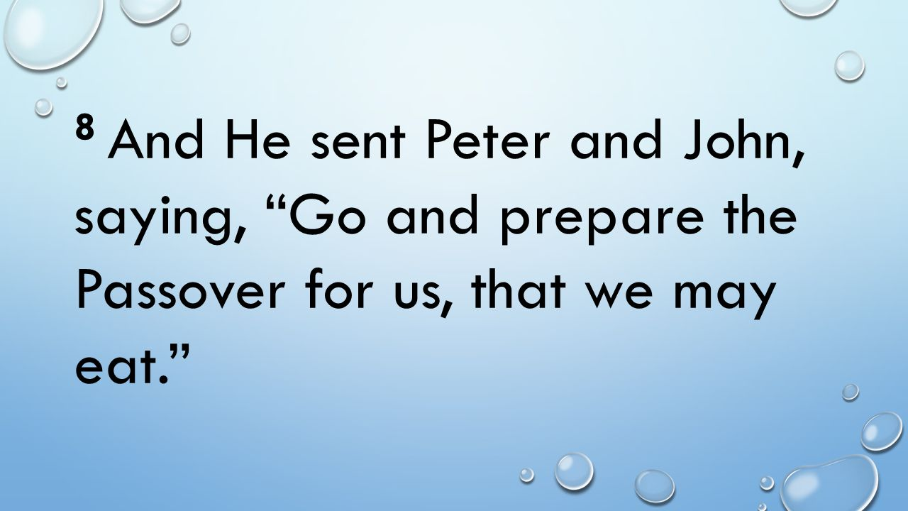 8 And He sent Peter and John, saying, Go and prepare the Passover for us, that we may eat.