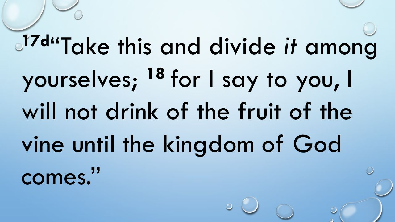 17d Take this and divide it among yourselves; 18 for I say to you, I will not drink of the fruit of the vine until the kingdom of God comes.