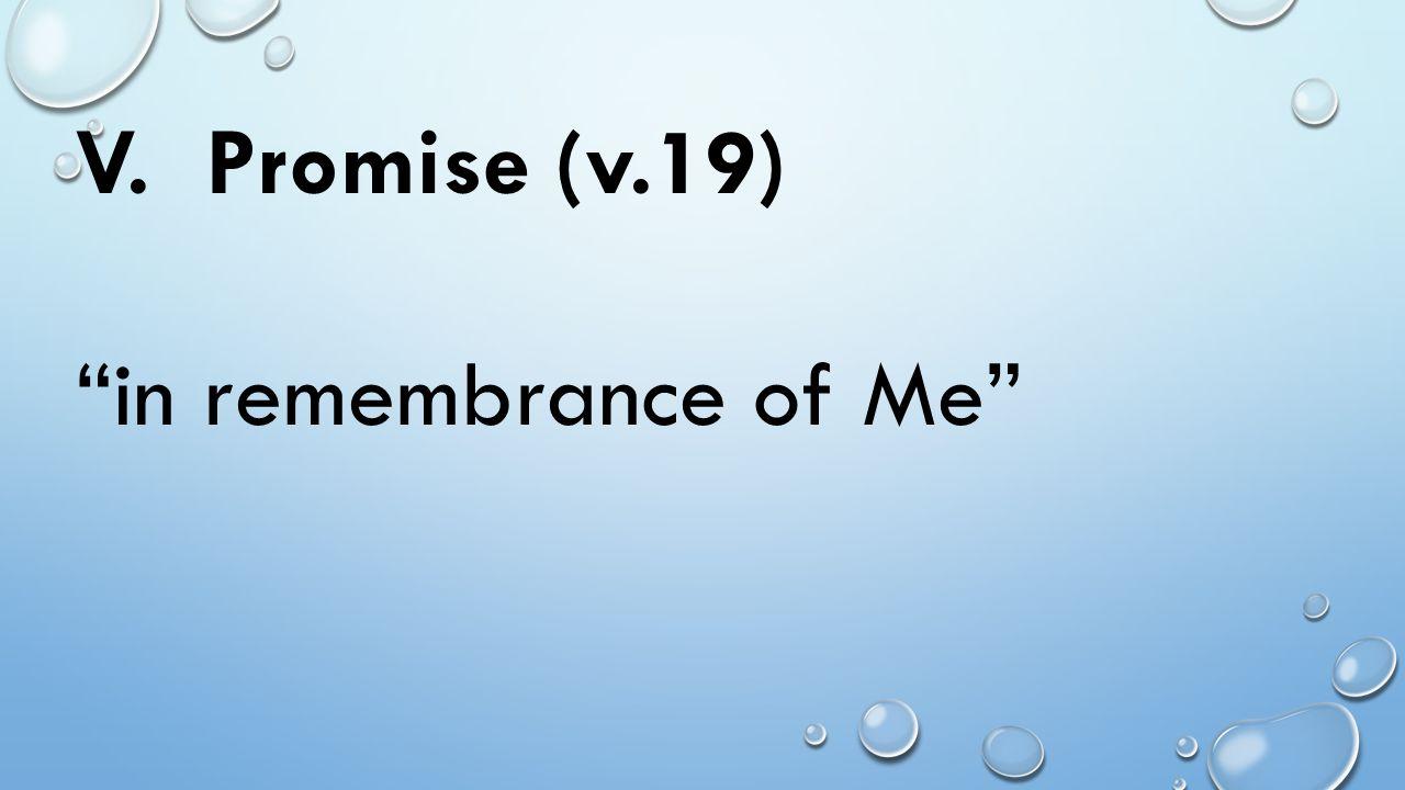 V. Promise (v.19) in remembrance of Me