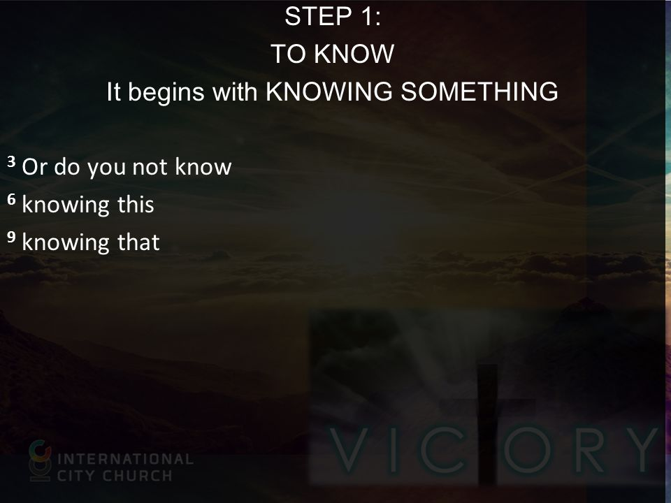 STEP 1: TO KNOW It begins with KNOWING SOMETHING 3 Or do you not know 6 knowing this 9 knowing that