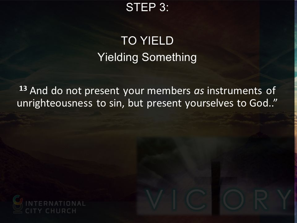 STEP 3: TO YIELD Yielding Something 13 And do not present your members as instruments of unrighteousness to sin, but present yourselves to God..
