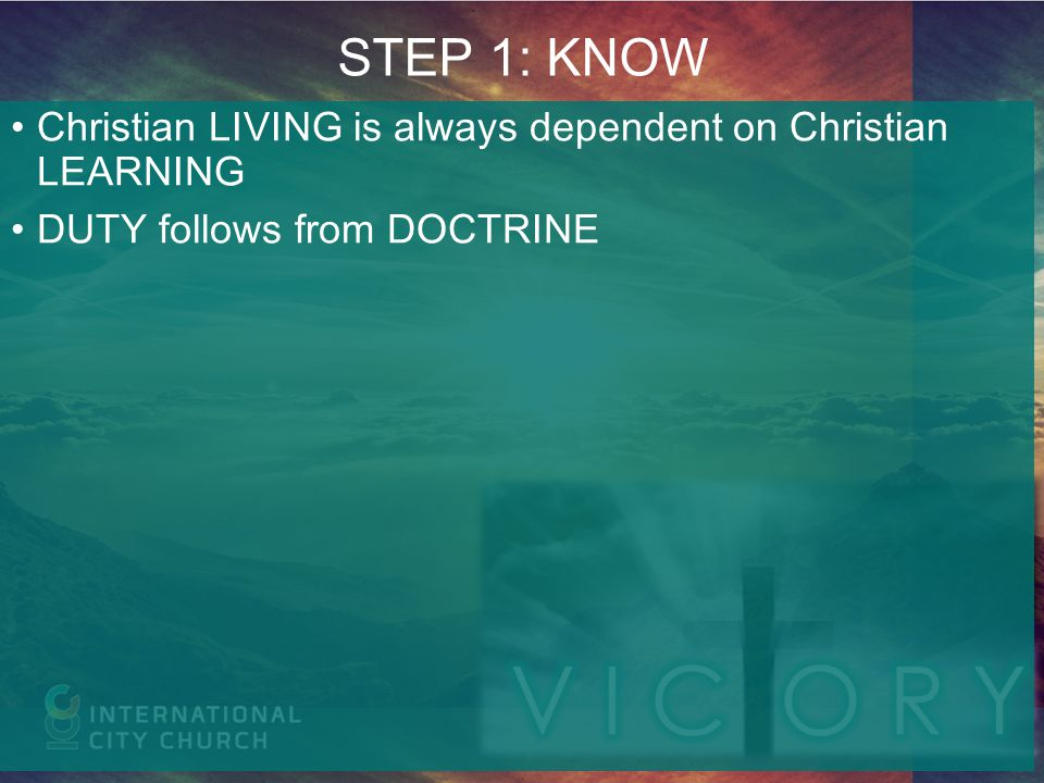 STEP 1: KNOW Christian LIVING is always dependent on Christian LEARNING DUTY follows from DOCTRINE