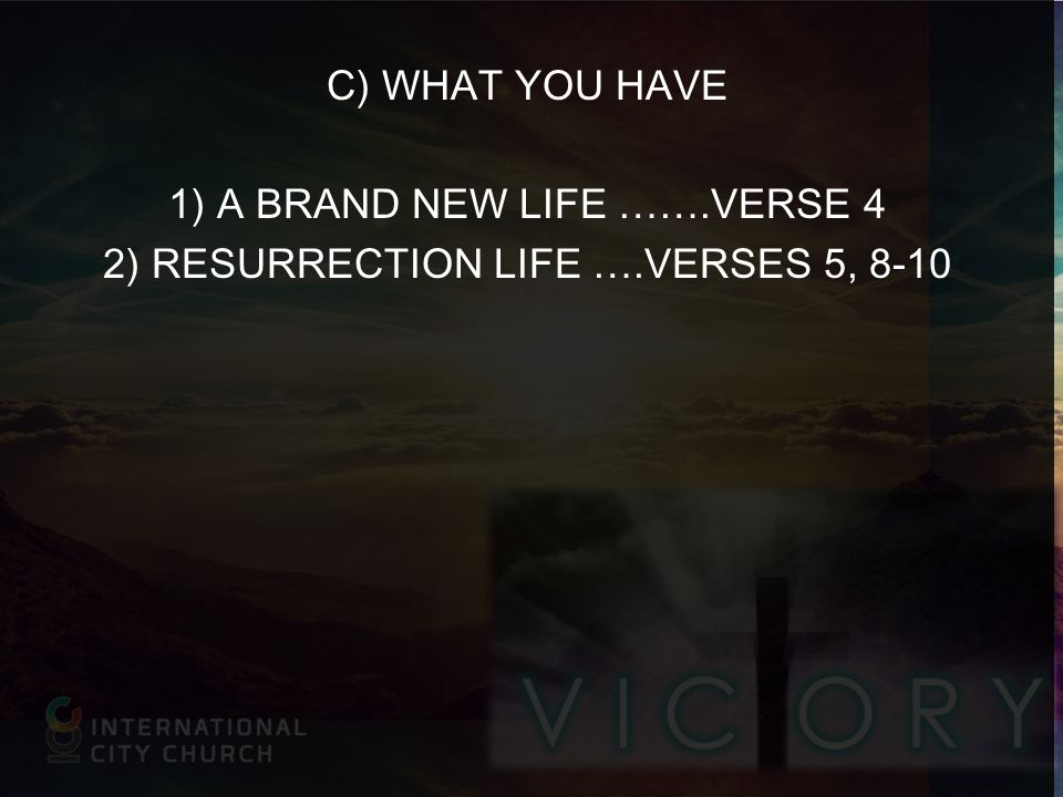C) WHAT YOU HAVE 1) A BRAND NEW LIFE …….VERSE 4 2) RESURRECTION LIFE ….VERSES 5, 8-10