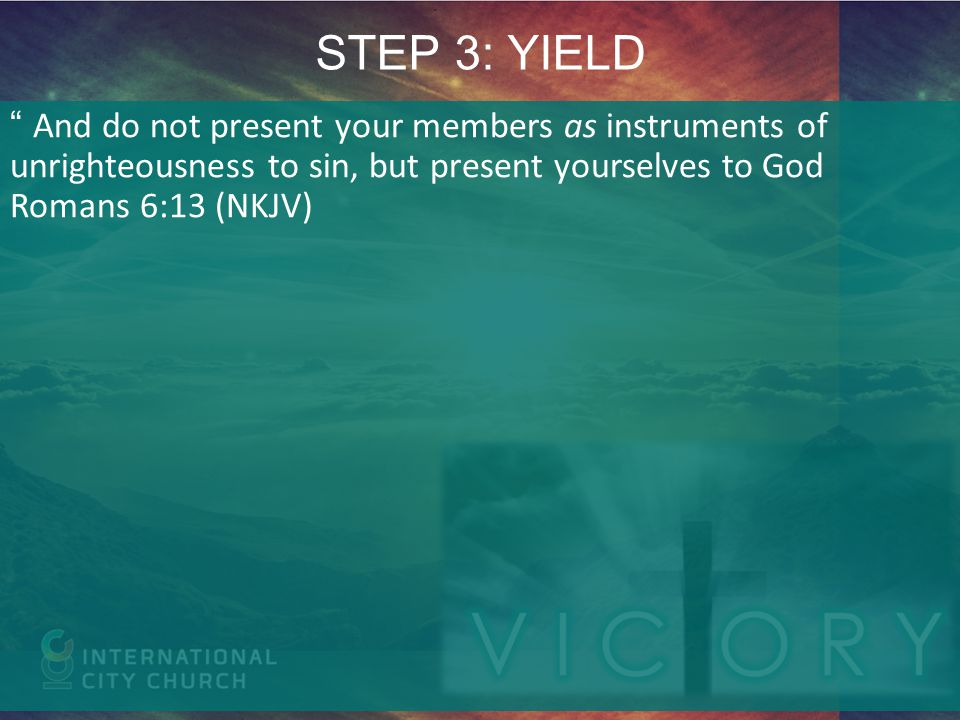 STEP 3: YIELD And do not present your members as instruments of unrighteousness to sin, but present yourselves to God Romans 6:13 (NKJV)