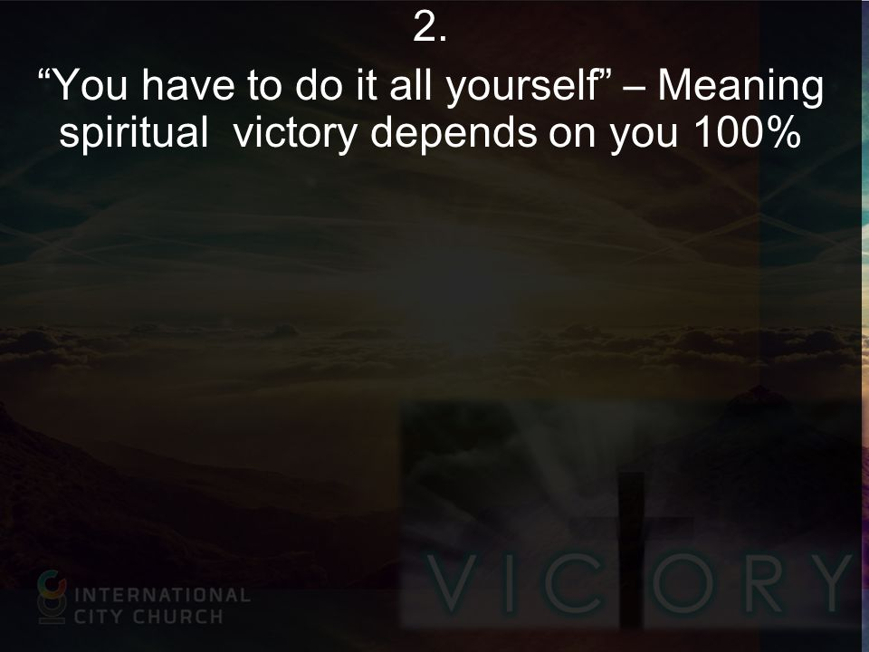2. You have to do it all yourself – Meaning spiritual victory depends on you 100%