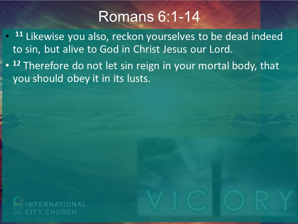 Romans 6:1-14 11 Likewise you also, reckon yourselves to be dead indeed to sin, but alive to God in Christ Jesus our Lord.