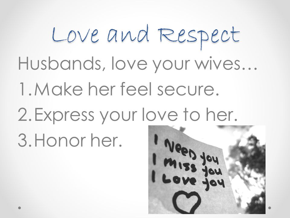 Love and Respect Husbands, love your wives… Make her feel secure.