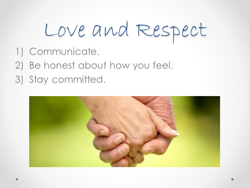 Love and Respect Communicate. Be honest about how you feel.
