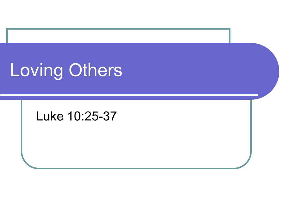Loving Others Luke 10:25-37
