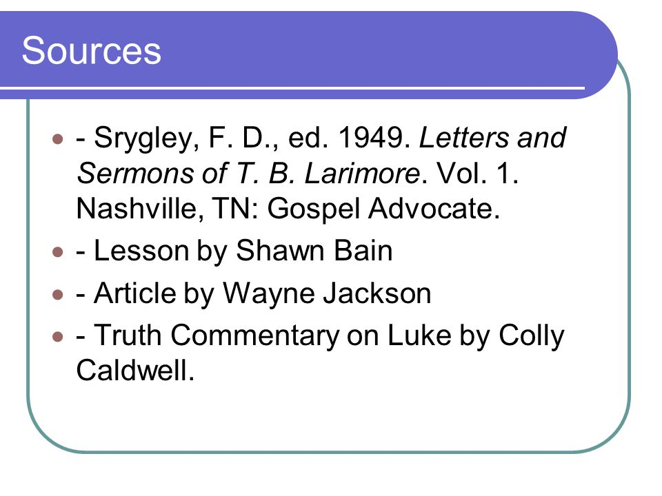 Sources - Srygley, F. D., ed Letters and Sermons of T. B. Larimore. Vol. 1. Nashville, TN: Gospel Advocate.