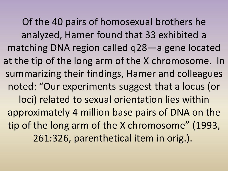 Of the 40 pairs of homosexual brothers he analyzed, Hamer found that 33 exhibited a matching DNA region called q28—a gene located at the tip of the long arm of the X chromosome. In summarizing their findings, Hamer and colleagues noted: Our experiments suggest that a locus (or loci) related to sexual orientation lies within approximately 4 million base pairs of DNA on the tip of the long arm of the X chromosome (1993, 261:326, parenthetical item in orig.).