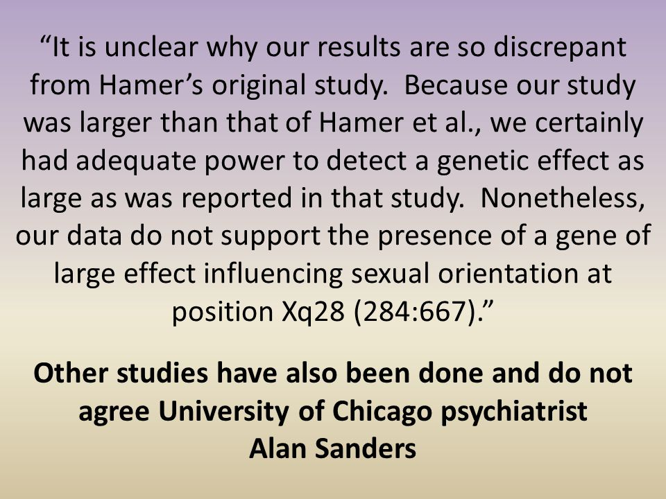 It is unclear why our results are so discrepant from Hamer's original study. Because our study was larger than that of Hamer et al., we certainly had adequate power to detect a genetic effect as large as was reported in that study. Nonetheless, our data do not support the presence of a gene of large effect influencing sexual orientation at position Xq28 (284:667).