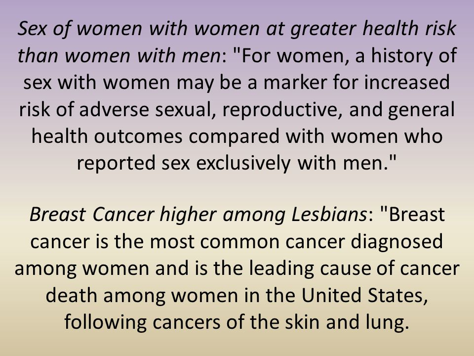 Sex of women with women at greater health risk than women with men: For women, a history of sex with women may be a marker for increased risk of adverse sexual, reproductive, and general health outcomes compared with women who reported sex exclusively with men.