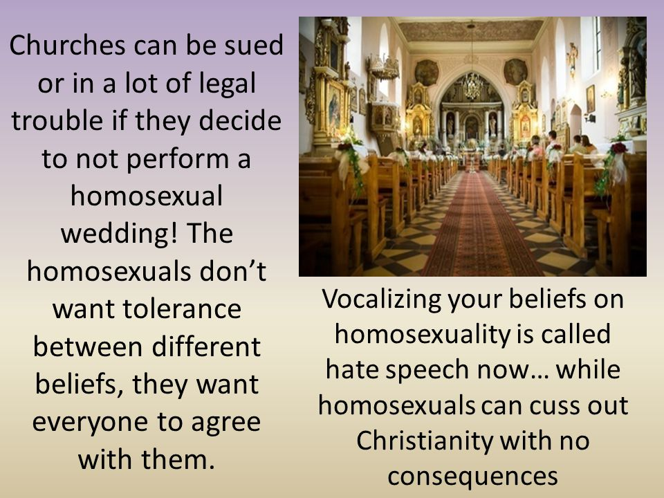 Churches can be sued or in a lot of legal trouble if they decide to not perform a homosexual wedding! The homosexuals don't want tolerance between different beliefs, they want everyone to agree with them.