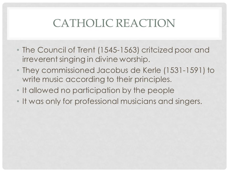 Catholic reaction The Council of Trent (1545-1563) critcized poor and irreverent singing in divine worship.
