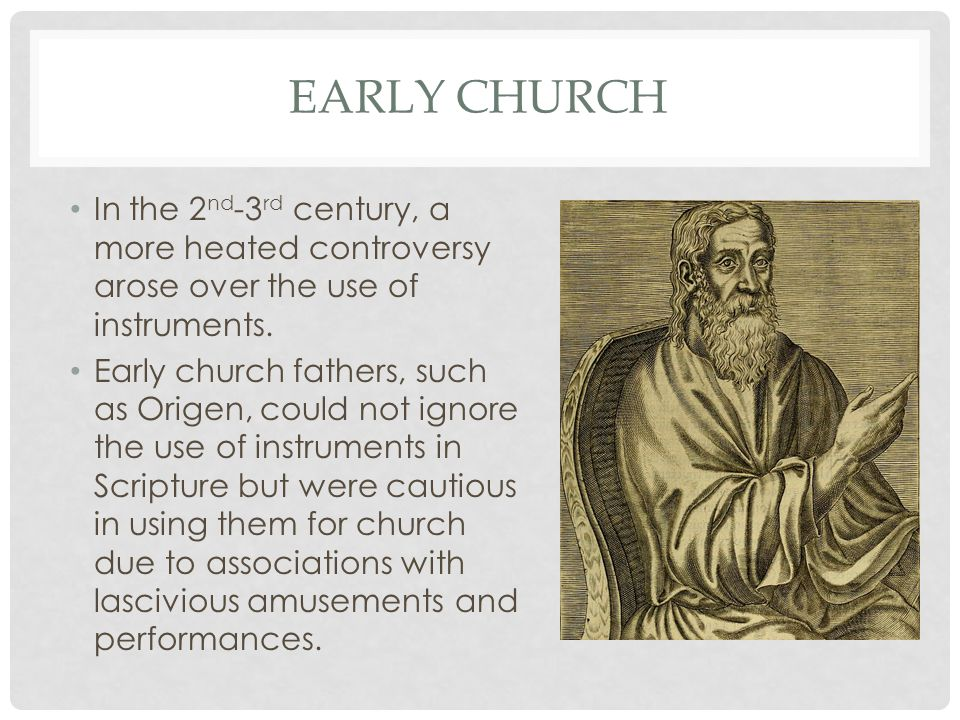 Early church In the 2nd-3rd century, a more heated controversy arose over the use of instruments.