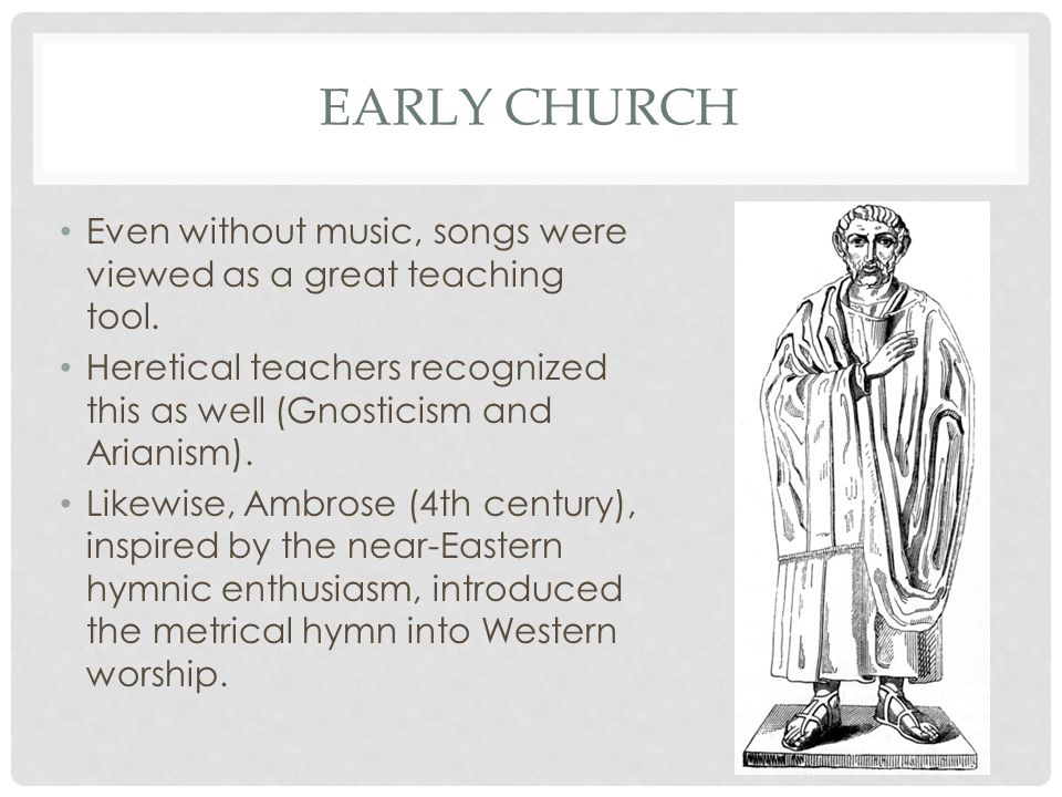 Early church Even without music, songs were viewed as a great teaching tool. Heretical teachers recognized this as well (Gnosticism and Arianism).
