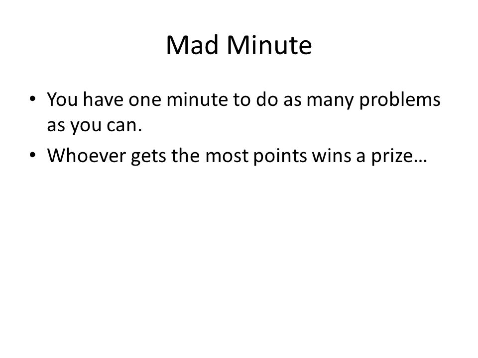 Mad Minute You have one minute to do as many problems as you can.