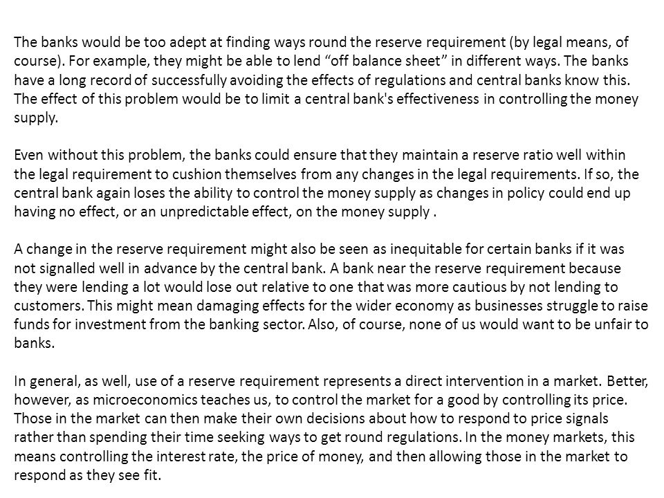 The banks would be too adept at finding ways round the reserve requirement (by legal means, of course). For example, they might be able to lend off balance sheet in different ways. The banks have a long record of successfully avoiding the effects of regulations and central banks know this. The effect of this problem would be to limit a central bank s effectiveness in controlling the money supply.