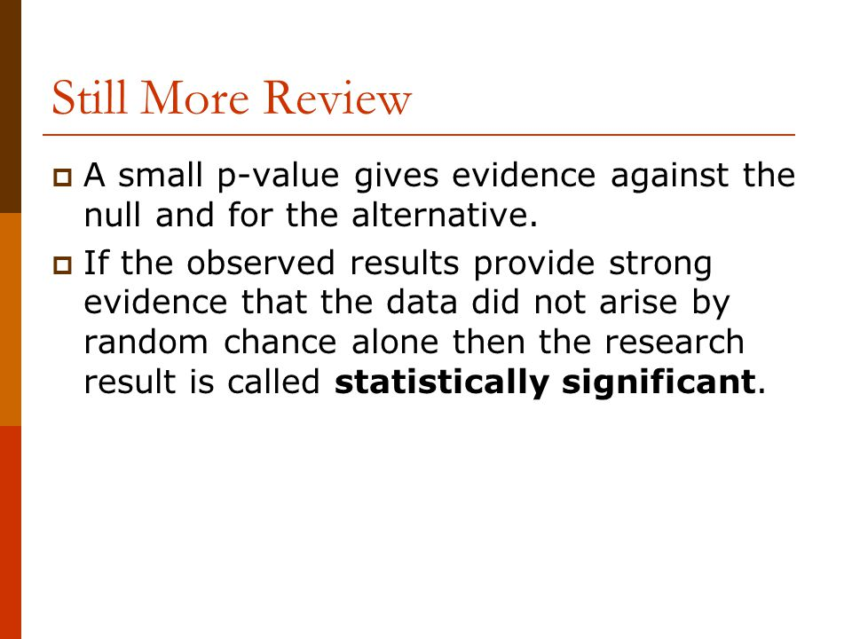 Still More Review A small p-value gives evidence against the null and for the alternative.