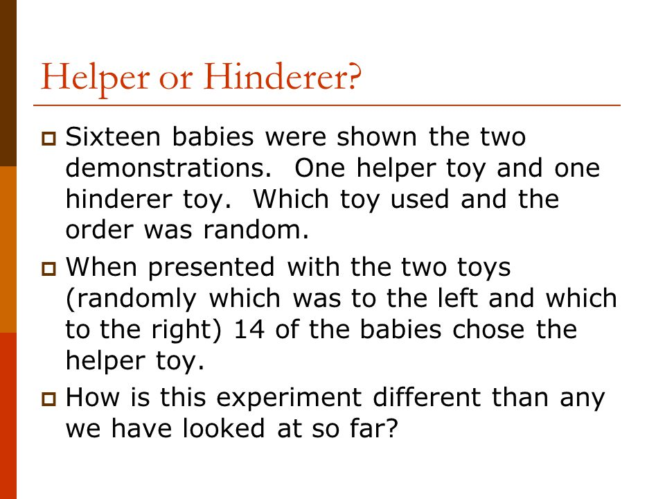 Helper or Hinderer Sixteen babies were shown the two demonstrations. One helper toy and one hinderer toy. Which toy used and the order was random.