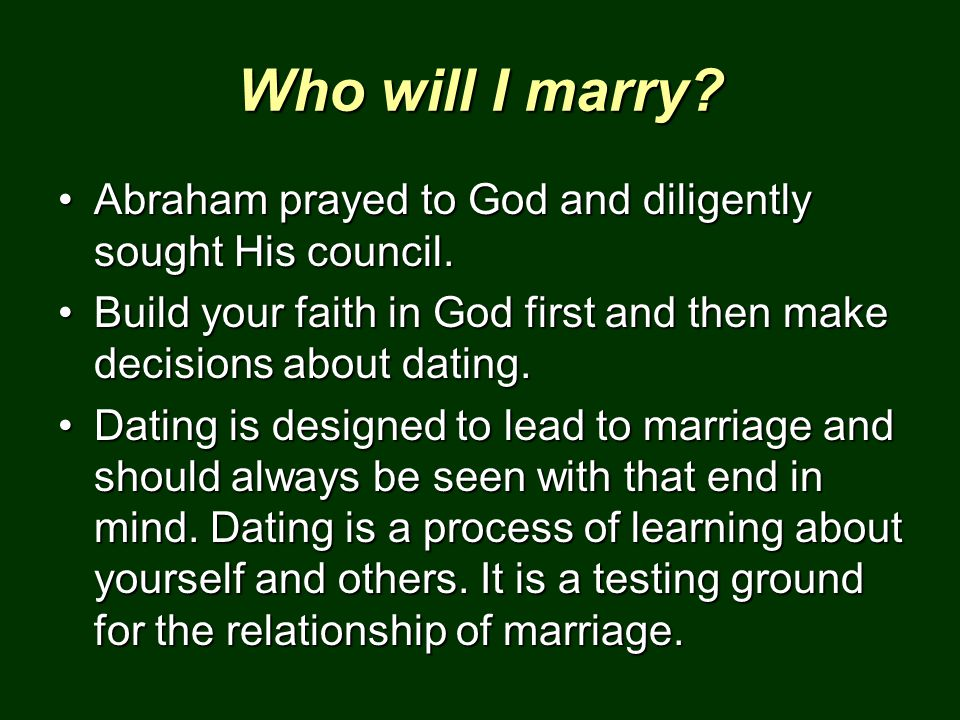 Who will I marry Abraham prayed to God and diligently sought His council. Build your faith in God first and then make decisions about dating.