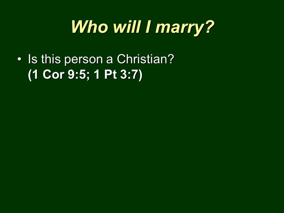 Who will I marry Is this person a Christian (1 Cor 9:5; 1 Pt 3:7)