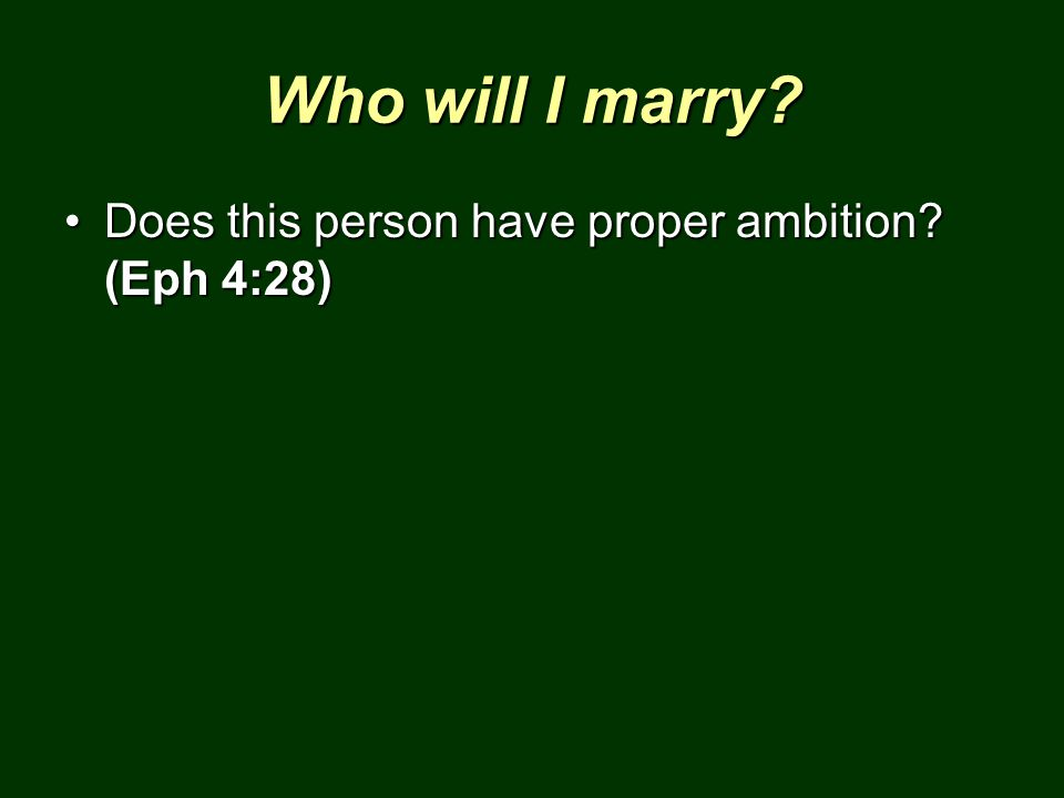 Who will I marry Does this person have proper ambition (Eph 4:28)