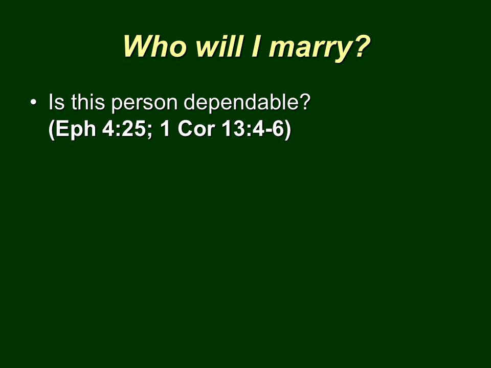 Who will I marry Is this person dependable (Eph 4:25; 1 Cor 13:4-6)
