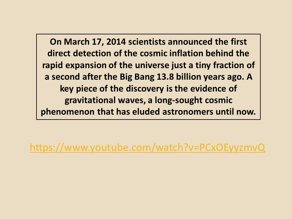 On March 17, 2014 scientists announced the first direct detection of the cosmic inflation behind the rapid expansion of the universe just a tiny fraction of a second after the Big Bang 13.8 billion years ago. A key piece of the discovery is the evidence of gravitational waves, a long-sought cosmic phenomenon that has eluded astronomers until now.