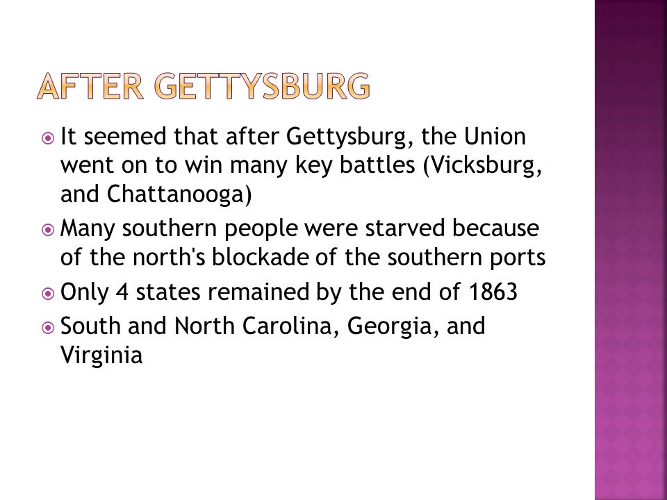 After Gettysburg It seemed that after Gettysburg, the Union went on to win many key battles (Vicksburg, and Chattanooga)