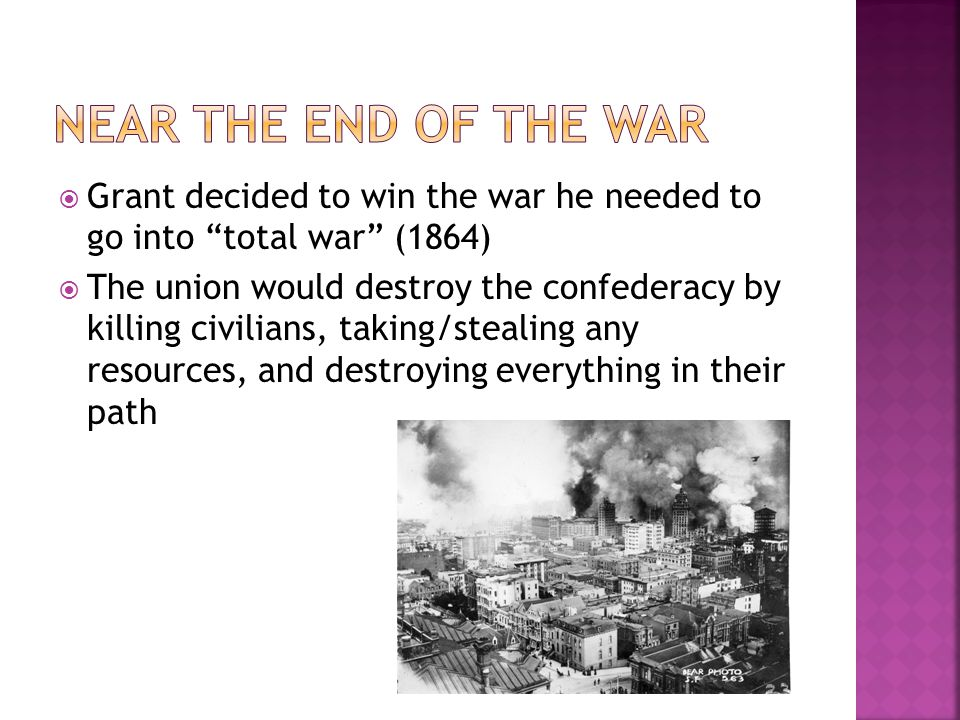 Near the end of the war Grant decided to win the war he needed to go into total war (1864)