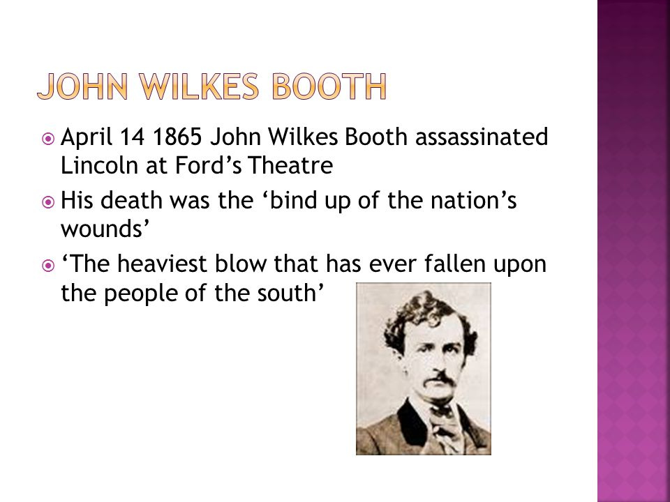 John Wilkes Booth April 14 1865 John Wilkes Booth assassinated Lincoln at Ford's Theatre. His death was the 'bind up of the nation's wounds'