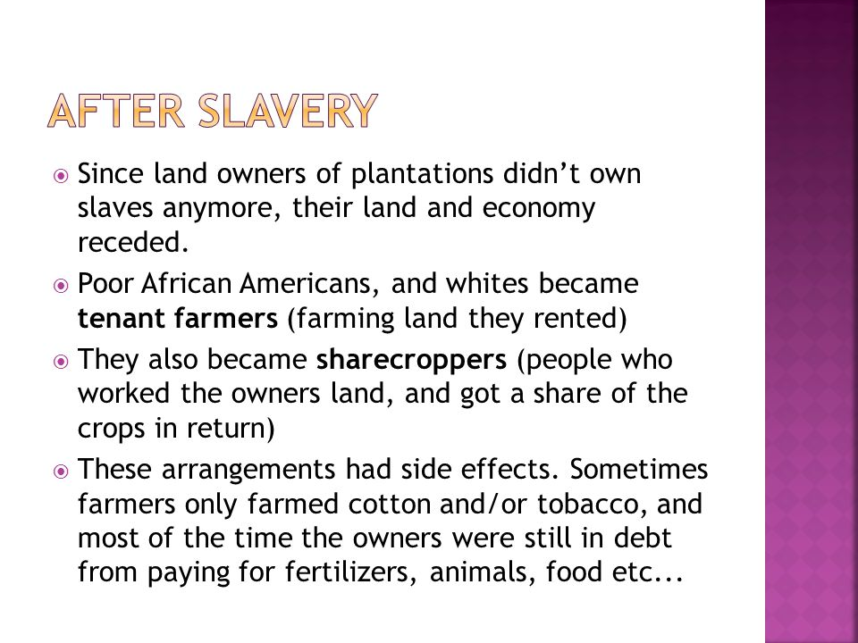 After Slavery Since land owners of plantations didn't own slaves anymore, their land and economy receded.