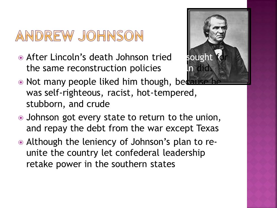 Andrew Johnson After Lincoln's death Johnson tried to sought for the same reconstruction policies Lincoln did.