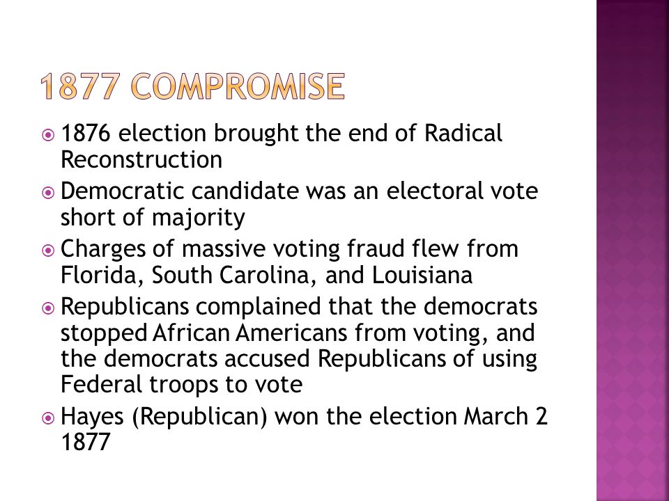 1877 Compromise 1876 election brought the end of Radical Reconstruction. Democratic candidate was an electoral vote short of majority.