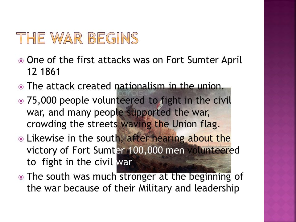 The war begins One of the first attacks was on Fort Sumter April 12 1861. The attack created nationalism in the union.