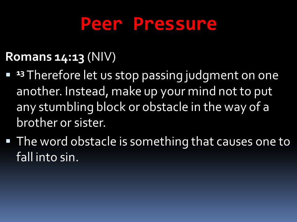Peer Pressure Romans 14:13 (NIV)