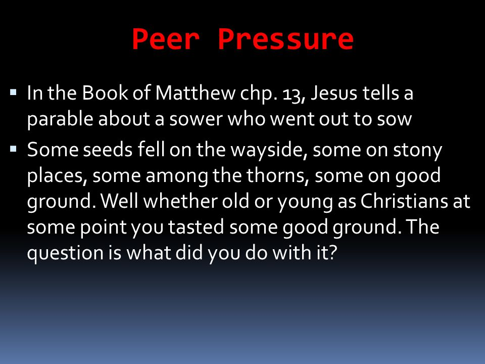 Peer Pressure In the Book of Matthew chp. 13, Jesus tells a parable about a sower who went out to sow.