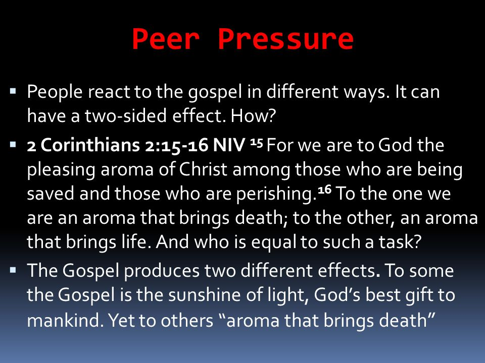 Peer Pressure People react to the gospel in different ways. It can have a two-sided effect. How