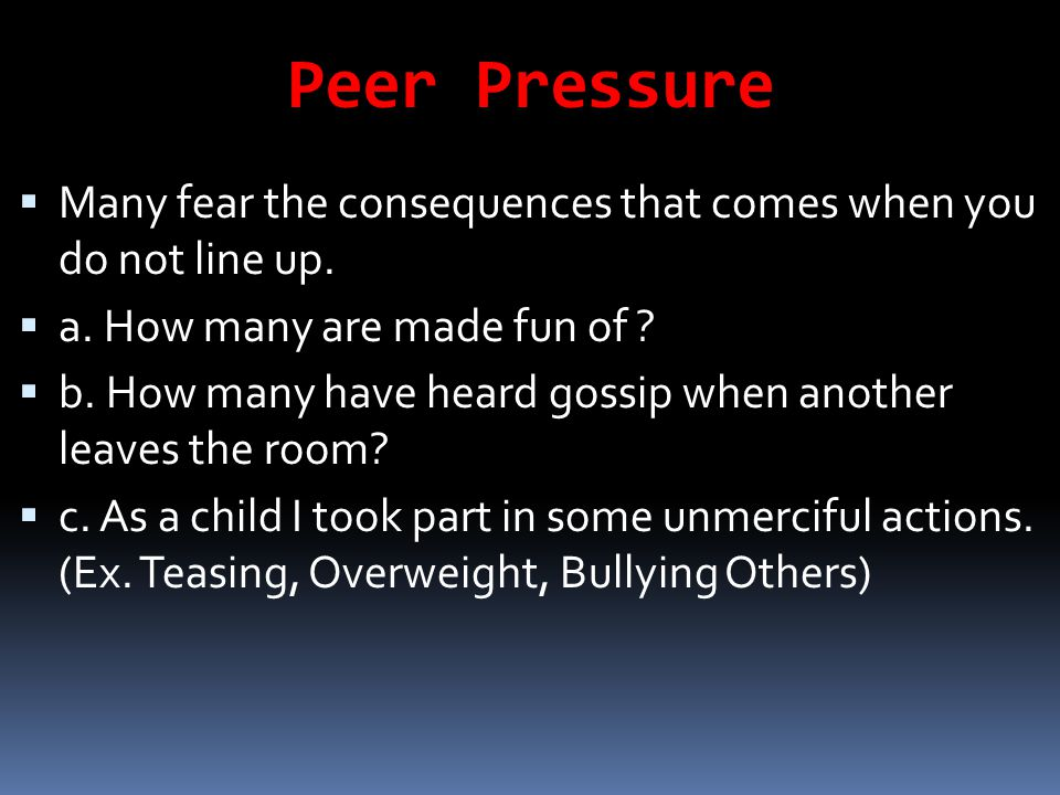 Peer Pressure Many fear the consequences that comes when you do not line up. a. How many are made fun of