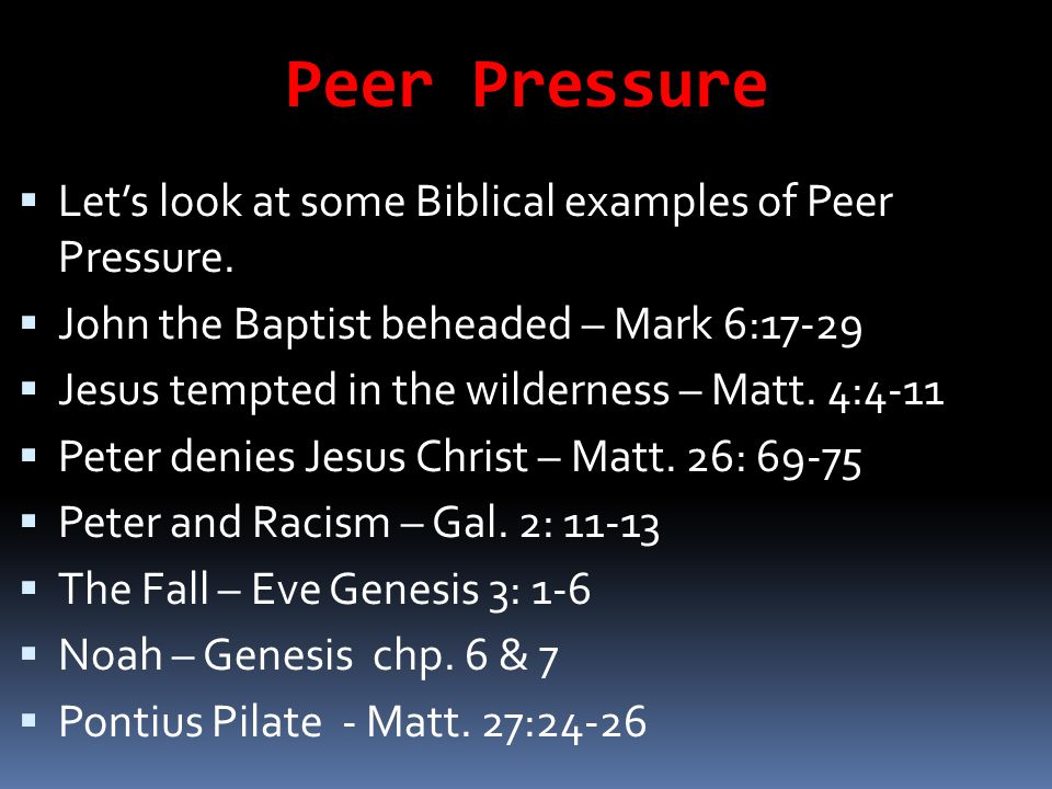 Peer Pressure Let's look at some Biblical examples of Peer Pressure.